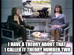 I HAVE A THEORY ABOUT THAT I CALLED IT THEORY NUMBER TWO | made w/ Imgflip meme maker