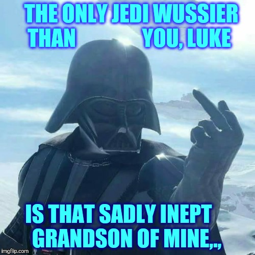 Darth Vader Flips You Off,,, | THE ONLY JEDI WUSSIER THAN                YOU, LUKE IS THAT SADLY INEPT    GRANDSON OF MINE,., | image tagged in darth vader flips you off | made w/ Imgflip meme maker