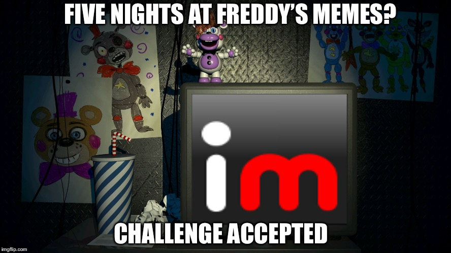 FNaF 6 Screen | FIVE NIGHTS AT FREDDY'S MEMES? CHALLENGE ACCEPTED | image tagged in fnaf 6 screen | made w/ Imgflip meme maker