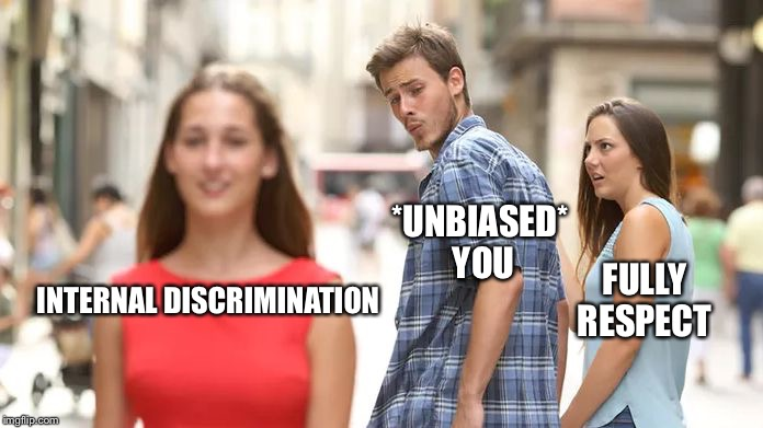 Distracted Boyfriend Meme | *UNBIASED* YOU FULLY RESPECT INTERNAL DISCRIMINATION | image tagged in distracted boyfriend | made w/ Imgflip meme maker