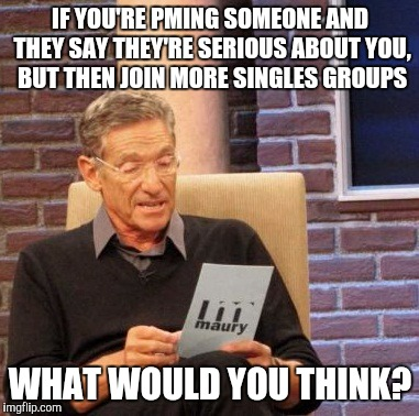 Maury Lie Detector Meme | IF YOU'RE PMING SOMEONE AND THEY SAY THEY'RE SERIOUS ABOUT YOU, BUT THEN JOIN MORE SINGLES GROUPS WHAT WOULD YOU THINK? | image tagged in memes,maury lie detector | made w/ Imgflip meme maker