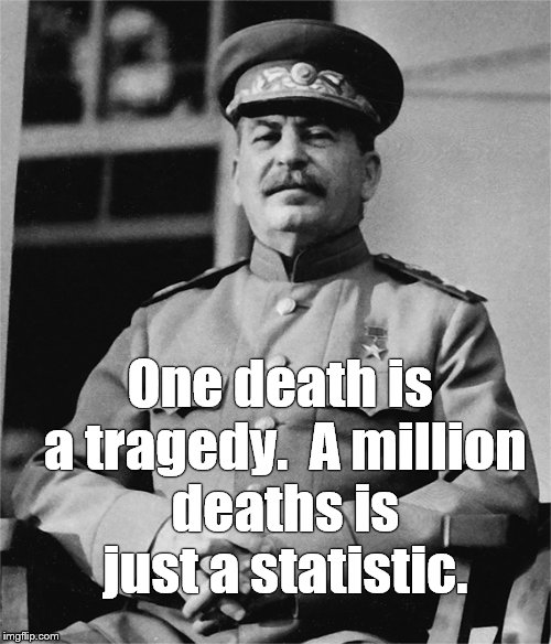 One death is a tragedy.  A million deaths is just a statistic. | made w/ Imgflip meme maker