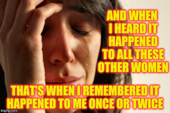 First World Problems Meme | AND WHEN I HEARD IT HAPPENED TO ALL THESE OTHER WOMEN THAT'S WHEN I REMEMBERED IT HAPPENED TO ME ONCE OR TWICE | image tagged in memes,first world problems | made w/ Imgflip meme maker