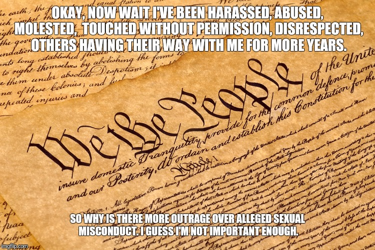 US Constitution | OKAY, NOW WAIT I'VE BEEN HARASSED, ABUSED, MOLESTED,  TOUCHED WITHOUT PERMISSION, DISRESPECTED, OTHERS HAVING THEIR WAY WITH ME FOR MORE YEA | image tagged in us constitution | made w/ Imgflip meme maker