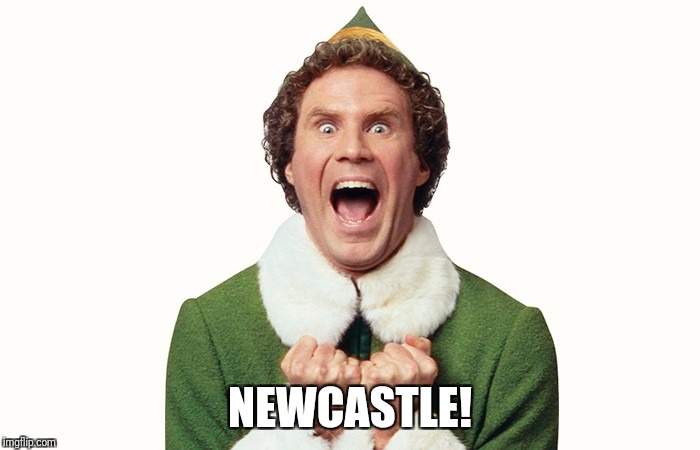 Buddy the elf excited | NEWCASTLE! | image tagged in buddy the elf excited | made w/ Imgflip meme maker
