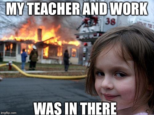 Disaster Girl Meme | MY TEACHER AND WORK WAS IN THERE | image tagged in memes,disaster girl | made w/ Imgflip meme maker