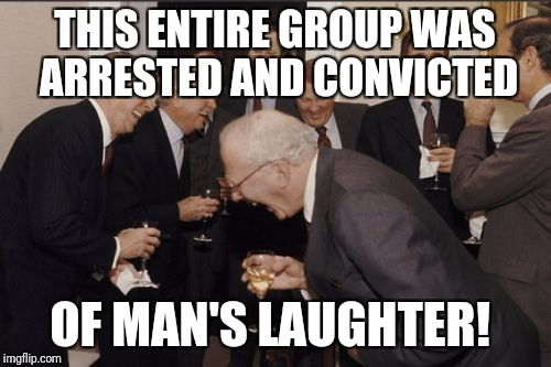 Laughing Men In Suits Meme | THIS ENTIRE GROUP WAS ARRESTED AND CONVICTED OF MAN'S LAUGHTER! | image tagged in memes,laughing men in suits | made w/ Imgflip meme maker