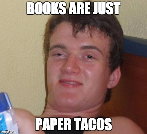 10 Guy Meme | BOOKS ARE JUST PAPER TACOS | image tagged in memes,10 guy,paper,tacos,tacos are the answer,so much books | made w/ Imgflip meme maker