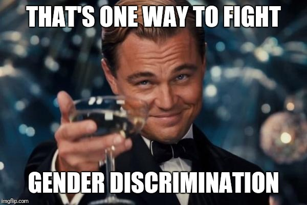 Leonardo Dicaprio Cheers Meme | THAT'S ONE WAY TO FIGHT GENDER DISCRIMINATION | image tagged in memes,leonardo dicaprio cheers | made w/ Imgflip meme maker