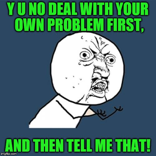 Y U No Meme | Y U NO DEAL WITH YOUR OWN PROBLEM FIRST, AND THEN TELL ME THAT! | image tagged in memes,y u no | made w/ Imgflip meme maker