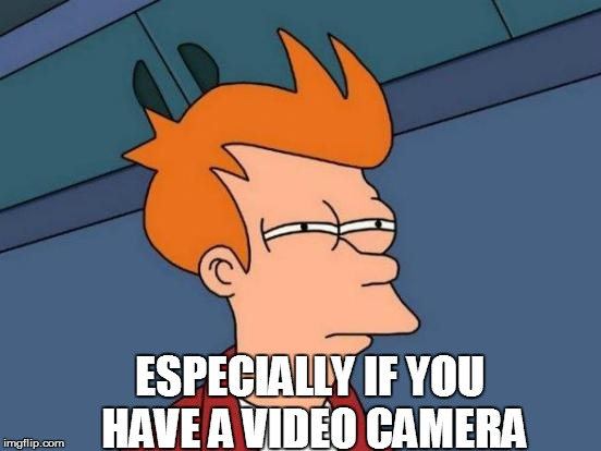 Futurama Fry Meme | ESPECIALLY IF YOU HAVE A VIDEO CAMERA | image tagged in memes,futurama fry | made w/ Imgflip meme maker