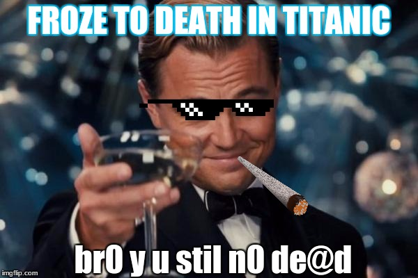 Leonardo Dicaprio Cheers Meme | FROZE TO DEATH IN TITANIC br0 y u stil n0 de@d | image tagged in memes,leonardo dicaprio cheers | made w/ Imgflip meme maker