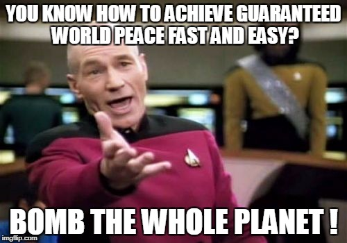 Picard Wtf Meme | YOU KNOW HOW TO ACHIEVE GUARANTEED WORLD PEACE FAST AND EASY? BOMB THE WHOLE PLANET ! | image tagged in memes,picard wtf | made w/ Imgflip meme maker