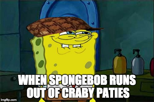 spongebob | WHEN SPONGEBOB RUNS OUT OF CRABY PATIES | image tagged in memes,dont you squidward,scumbag | made w/ Imgflip meme maker