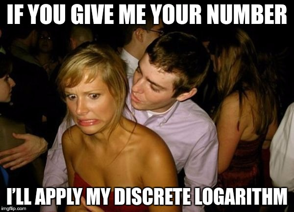 Club Face |  IF YOU GIVE ME YOUR NUMBER; I'LL APPLY MY DISCRETE LOGARITHM | image tagged in club face | made w/ Imgflip meme maker