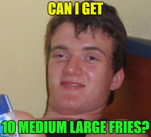 10 Guy Meme | CAN I GET 10 MEDIUM LARGE FRIES? | image tagged in memes,10 guy | made w/ Imgflip meme maker