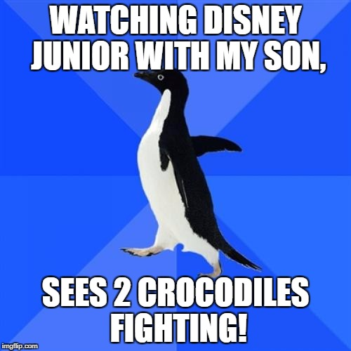 Socially Awkward Penguin Meme | WATCHING DISNEY JUNIOR WITH MY SON, SEES 2 CROCODILES FIGHTING! | image tagged in memes,socially awkward penguin | made w/ Imgflip meme maker