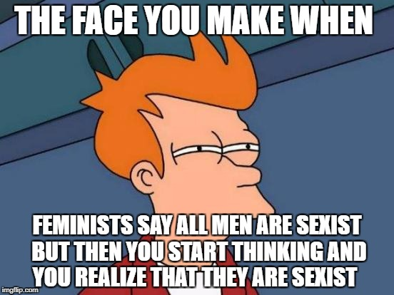 Futurama Fry Meme | THE FACE YOU MAKE WHEN FEMINISTS SAY ALL MEN ARE SEXIST BUT THEN YOU START THINKING AND YOU REALIZE THAT THEY ARE SEXIST | image tagged in memes,futurama fry | made w/ Imgflip meme maker