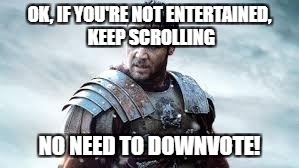 OK, IF YOU'RE NOT ENTERTAINED, KEEP SCROLLING NO NEED TO DOWNVOTE! | made w/ Imgflip meme maker