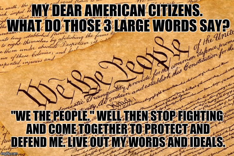 "US Constitution | MY DEAR AMERICAN CITIZENS. WHAT DO THOSE 3 LARGE WORDS SAY? ""WE THE PEOPLE."" WELL THEN STOP FIGHTING AND COME TOGETHER TO PROTECT AND DEFEND 