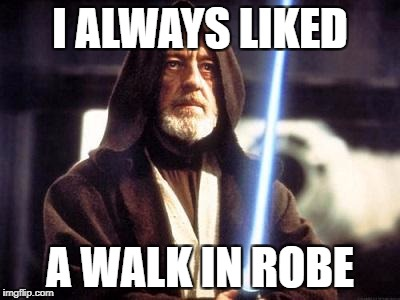 I ALWAYS LIKED A WALK IN ROBE | made w/ Imgflip meme maker