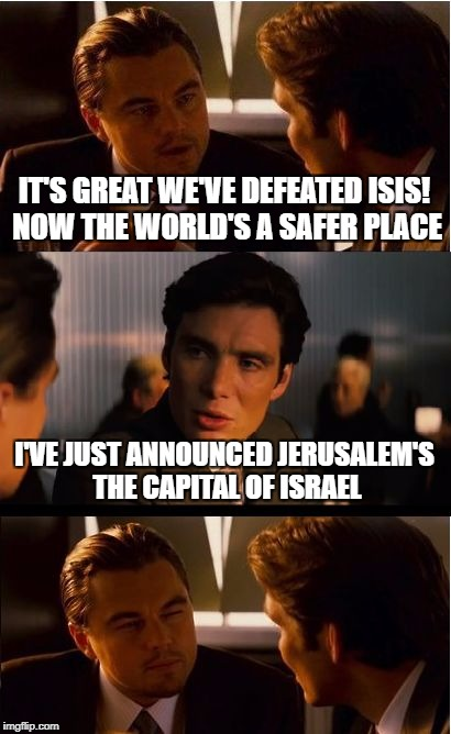 Inception Meme | IT'S GREAT WE'VE DEFEATED ISIS! NOW THE WORLD'S A SAFER PLACE I'VE JUST ANNOUNCED JERUSALEM'S THE CAPITAL OF ISRAEL | image tagged in memes,inception | made w/ Imgflip meme maker