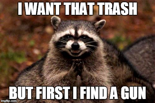 Evil Plotting Raccoon Meme | I WANT THAT TRASH BUT FIRST I FIND A GUN | image tagged in memes,evil plotting raccoon | made w/ Imgflip meme maker