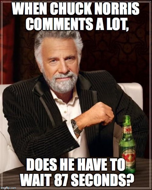 The Most Interesting Man In The World Meme | WHEN CHUCK NORRIS COMMENTS A LOT, DOES HE HAVE TO WAIT 87 SECONDS? | image tagged in memes,the most interesting man in the world,chuck norris | made w/ Imgflip meme maker