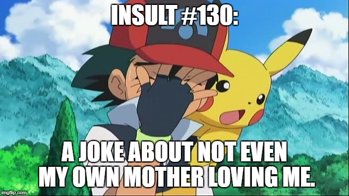 What on earth are you doing, you menaces to society. | INSULT #130: A JOKE ABOUT NOT EVEN MY OWN MOTHER LOVING ME. | image tagged in ash ketchum facepalm | made w/ Imgflip meme maker