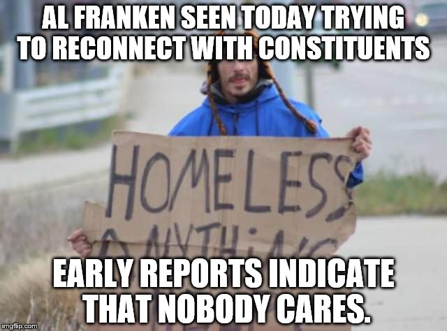 AL FRANKEN SEEN TODAY TRYING TO RECONNECT WITH CONSTITUENTS EARLY REPORTS INDICATE THAT NOBODY CARES. | image tagged in bum | made w/ Imgflip meme maker