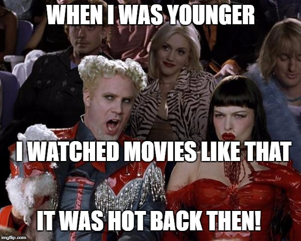 Mugatu So Hot Right Now Meme | WHEN I WAS YOUNGER I WATCHED MOVIES LIKE THAT IT WAS HOT BACK THEN! | image tagged in memes,mugatu so hot right now | made w/ Imgflip meme maker