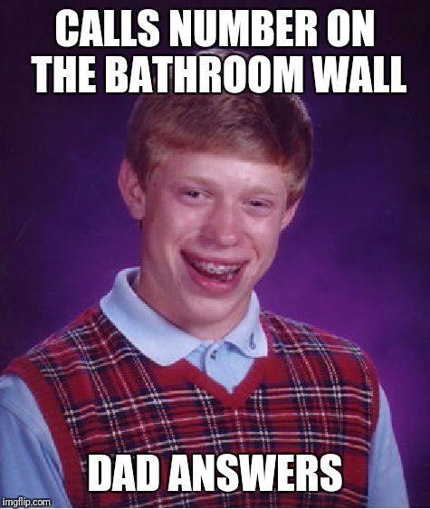 Bad Luck Brian Meme | CALLS NUMBER ON THE BATHROOM WALL DAD ANSWERS | image tagged in memes,bad luck brian | made w/ Imgflip meme maker