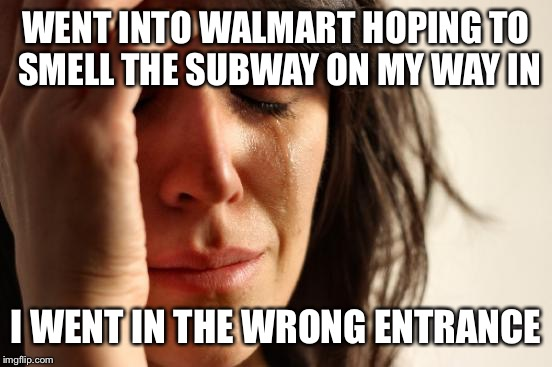 First World Problems Meme | WENT INTO WALMART HOPING TO SMELL THE SUBWAY ON MY WAY IN I WENT IN THE WRONG ENTRANCE | image tagged in memes,first world problems | made w/ Imgflip meme maker