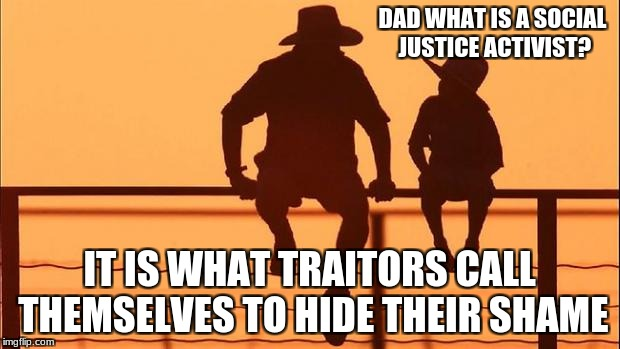 Cowboy father and son | DAD WHAT IS A SOCIAL JUSTICE ACTIVIST? IT IS WHAT TRAITORS CALL THEMSELVES TO HIDE THEIR SHAME | image tagged in cowboy father and son | made w/ Imgflip meme maker