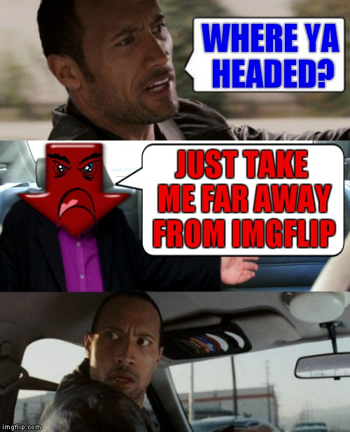 You know that downvote isn't going to tip good either... | WHERE YA HEADED? JUST TAKE ME FAR AWAY FROM IMGFLIP | image tagged in down with downvotes weekend,the rock driving,downvote,funny,photoshop | made w/ Imgflip meme maker