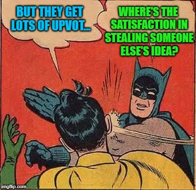 Batman Slapping Robin Meme | BUT THEY GET LOTS OF UPVOT... WHERE'S THE SATISFACTION IN STEALING SOMEONE ELSE'S IDEA? | image tagged in memes,batman slapping robin | made w/ Imgflip meme maker