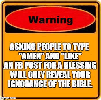 "Warning Sign Meme | ASKING PEOPLE TO TYPE ""AMEN"" AND ""LIKE"" AN FB POST FOR A BLESSING WILL ONLY REVEAL YOUR IGNORANCE OF THE BIBLE. 