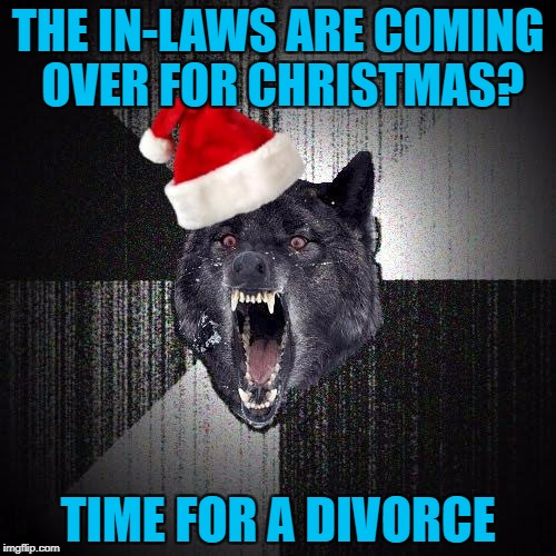 THE IN-LAWS ARE COMING OVER FOR CHRISTMAS? TIME FOR A DIVORCE | image tagged in christmas insanity wolf,americanpenguin | made w/ Imgflip meme maker