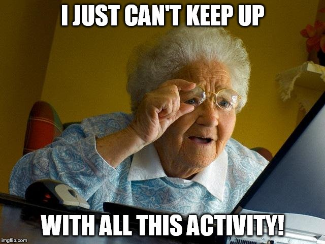 Grandma Finds The Internet Meme | I JUST CAN'T KEEP UP WITH ALL THIS ACTIVITY! | image tagged in memes,grandma finds the internet | made w/ Imgflip meme maker