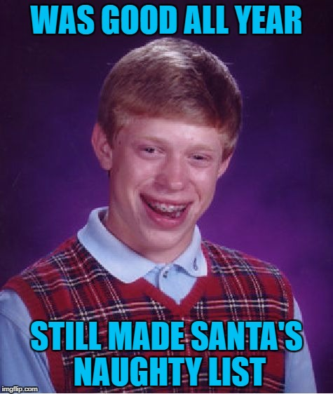 Bad Luck Brian Meme | WAS GOOD ALL YEAR STILL MADE SANTA'S NAUGHTY LIST | image tagged in memes,bad luck brian,americanpenguin | made w/ Imgflip meme maker