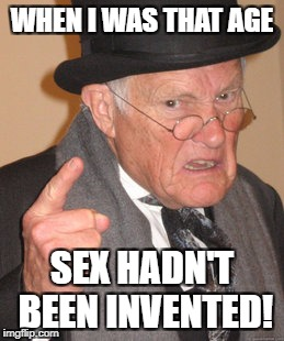 Back In My Day Meme | WHEN I WAS THAT AGE SEX HADN'T BEEN INVENTED! | image tagged in memes,back in my day | made w/ Imgflip meme maker