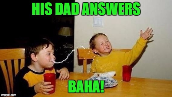 HIS DAD ANSWERS BAHA! | made w/ Imgflip meme maker