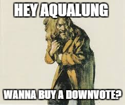 Down with Downvotes Weekend, a campaign by fun loving memers | HEY AQUALUNG WANNA BUY A DOWNVOTE? | image tagged in down with downvotes weekend | made w/ Imgflip meme maker