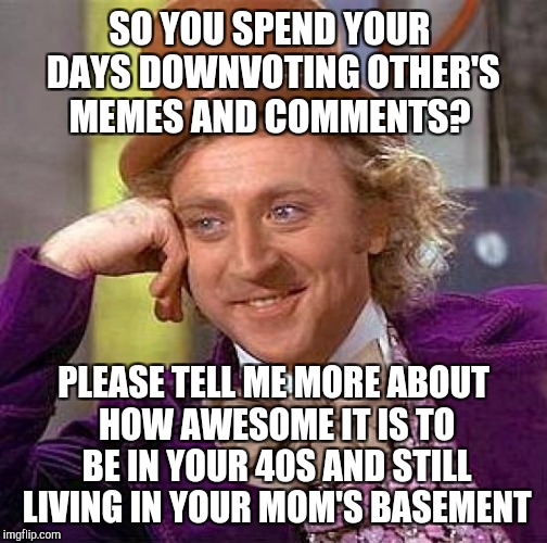 Let's put an end to the systematic down voting. Please contact the moderators and ask them to suspend downvoting on the site! | SO YOU SPEND YOUR DAYS DOWNVOTING OTHER'S MEMES AND COMMENTS? PLEASE TELL ME MORE ABOUT HOW AWESOME IT IS TO BE IN YOUR 40S AND STILL LIVING | image tagged in memes,creepy condescending wonka,jbmemegeek,down with downvotes weekend,downvote fairy | made w/ Imgflip meme maker