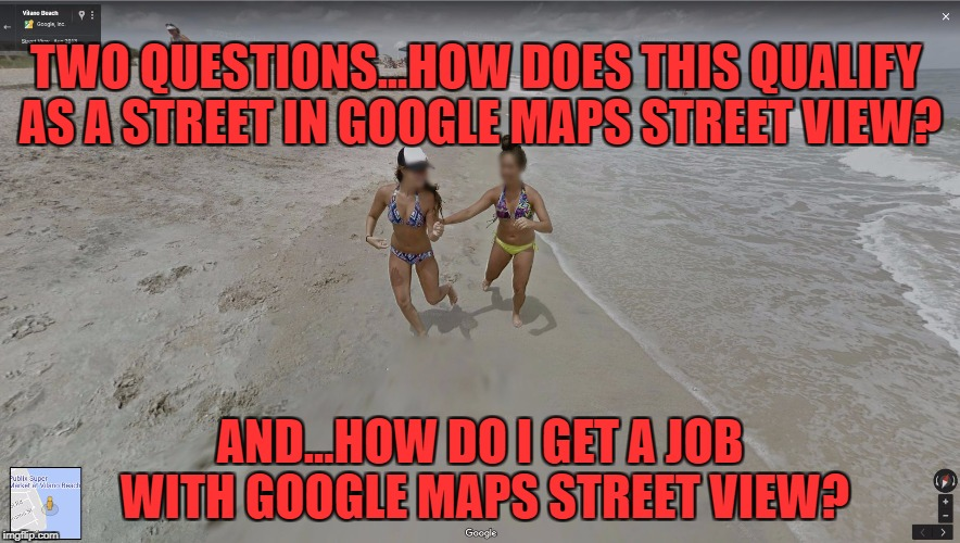 More fun with Google maps! | TWO QUESTIONS...HOW DOES THIS QUALIFY AS A STREET IN GOOGLE MAPS STREET VIEW? AND...HOW DO I GET A JOB WITH GOOGLE MAPS STREET VIEW? | image tagged in google maps beach | made w/ Imgflip meme maker