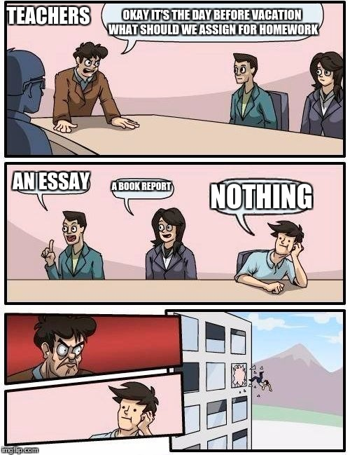 Boardroom Meeting Suggestion Meme | OKAY IT'S THE DAY BEFORE VACATION WHAT SHOULD WE ASSIGN FOR HOMEWORK AN ESSAY A BOOK REPORT NOTHING TEACHERS | image tagged in memes,boardroom meeting suggestion | made w/ Imgflip meme maker