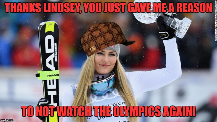 Well, I might just peak at some of the hockey games... | THANKS LINDSEY, YOU JUST GAVE ME A REASON TO NOT WATCH THE OLYMPICS AGAIN! | image tagged in lindsey vonn,scumbag,olympics | made w/ Imgflip meme maker