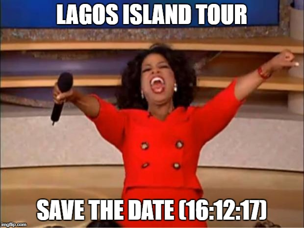 Oprah You Get A Meme | LAGOS ISLAND TOUR SAVE THE DATE (16:12:17) | image tagged in memes,oprah you get a | made w/ Imgflip meme maker