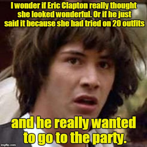 Conspiracy Keanu Meme | I wonder if Eric Clapton really thought she looked wonderful. Or if he just said it because she had tried on 20 outfits and he really wanted | image tagged in memes,conspiracy keanu | made w/ Imgflip meme maker