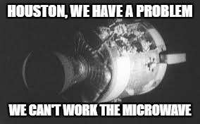 HOUSTON, WE HAVE A PROBLEM WE CAN'T WORK THE MICROWAVE | made w/ Imgflip meme maker